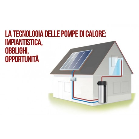 CORSO LA TECNOLOGIA DELLE POMPE DI CALORE: IMPIANTISTICA, OBBLIGHI ED OPPORTUNITÀ